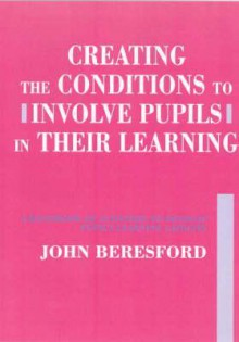 Creating the Conditions to Involve Pupils in Their Learning: A Handbook of Activities to Develop Pupil's Learning Capacity - John Beresford