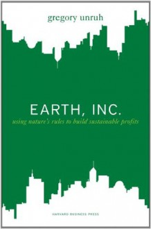 Earth, Inc.: Using Nature's Rules to Build Sustainable Profits - Gregory Unruh