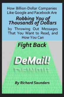 DeMail! How Billion-Dollar Companies Like Google and Facebook Are Robbing You of Thousands of Dollars by Throwing Out Messages That You Want to Read, and How You Can Fight Back - Richard Saunders