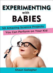 Experimenting with Babies: 50 Amazing Science Projects You Can Perform on Your Kid - Shaun Gallagher