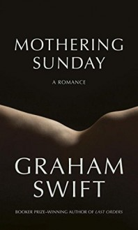 Mothering Sunday: A Romance - Graham Swift