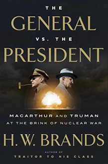 The General vs. the President: MacArthur and Truman at the Brink of Nuclear War - H.W. Brands