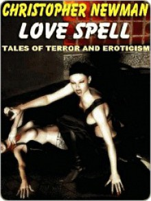 Love Spell & Other Tales of Terror and Eroticism - Christopher Newman