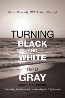 Turning Black and White Into Gray: Mood Disorders: Turning Darkness and Uncertainty Into Enlightenment - Sarah Kennedy, Keith Conrad