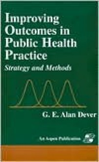 Improving Outcomes in Public Health Practice - G.E. Alan Dever, Dever G. E. Alan