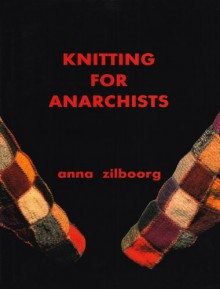 Knitting for Anarchists - Anna Zilboorg