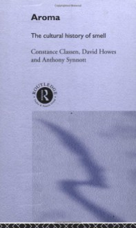 Aroma: The Cultural History of Smell - Constance Classen, David Howes, Anthony Synnott