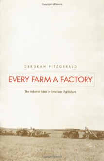Every Farm a Factory: The Industrial Ideal in American Agriculture - Deborah Fitzgerald