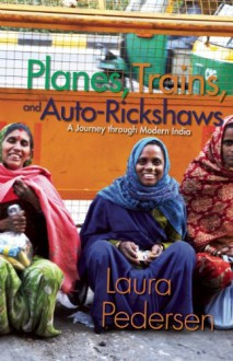 Planes, Trains, and Auto-Rickshaws: A Journey through Modern India - Laura Pedersen