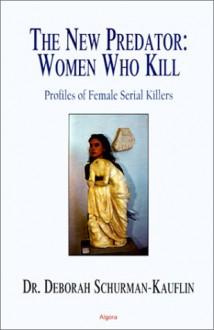 The New Predator: Women Who Kill: Profiles of Female Serial Killers - Deborah Schurman-Kauflin