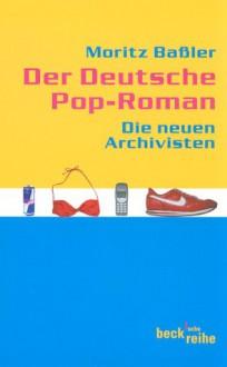 Der Deutsche Pop Roman: Die Neuen Archivisten - Moritz Baßler