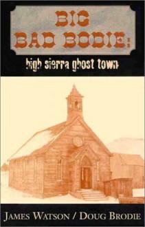 Big Bad Bodie: High Sierra Ghost Town - James Watson, Doug Brodie