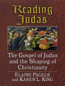 Reading Judas: The Gospel of Judas and the Shaping of Christianity - Karen L. King, Elaine Pagels