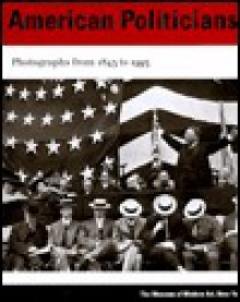 American Politicians: Photographs from 1843 to 1993 - Susan Kismaric
