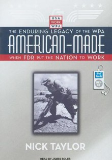 American-Made: The Enduring Legacy of the WPA: When FDR Put the Nation to Work - Nick Taylor, James M. Boles, James Boles
