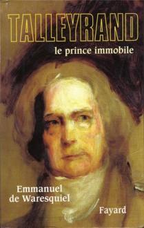 Talleyrand: Le Prince immobile - Emmanuel de Waresquiel
