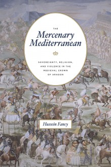 The Mercenary Mediterranean: Sovereignty, Religion, and Violence in the Medieval Crown of Aragon - Hussein Fancy