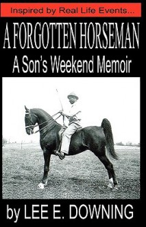 A Forgotten Horseman: A Son's Weekend Memoir - Lee E. Downing