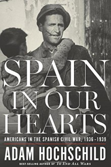 Spain in Our Hearts: Americans in the Spanish Civil War, 1936–1939 - Adam Hochschild