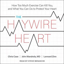 The Haywire Heart: How Too Much Exercise Can Kill You, and What You Can Do to Protect Your Heart - John Mandrola MD,Chris Case,Lennard Zinn,Steve Menasche