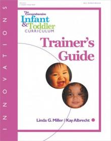 The Comprehensive Infant & Toddler Curriculum, Trainer's Guide - Kay Albrecht, Linda G. Miller, Linda Miller