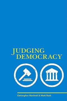 Judging Democracy - Christopher P. Manfredi, Mark Rush