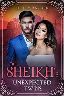 The Sheikh's Unexpected Twins - A Secret Baby Romance - Holly Rayner
