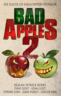 Bad Apples 2: Six Slices of Halloween Horror - Kealan Patrick Burke, Adam Light, Evans Light, Edward Lorn, Jason Parent, Gregor Xane