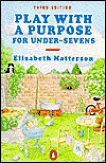 Play With a Purpose for Under-Sevens (Penguin Health Books) - Elizabeth Mary Matterson
