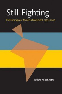 Still Fighting: The Nicaraguan Women's Movement, 1977�2000 - Katherine Isbester