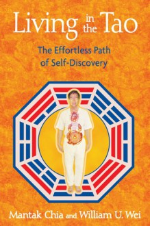 Living in the Tao: The Effortless Path of Self-Discovery - Mantak Chia, William U. Wei
