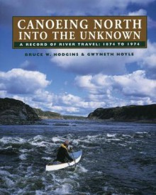 Canoeing North Into the Unknown: A Record of River Travel, 1874 to 1974 - Bruce W. Hodgins, Gwyneth Hoyle