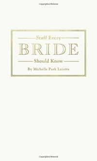 Stuff Every Bride Should Know - Michelle Park Lazette