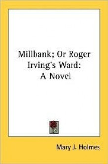 Millbank; Or Roger Irving's Ward: A Novel - Mary Jane Holmes