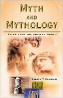 Myth and Mythology: Tales from the Ancient World - Andrew T. Cummings