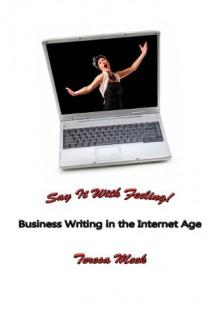 Say It With Feeling! Business Writing in the Internet Age - Michael Meek, Teresa Meek