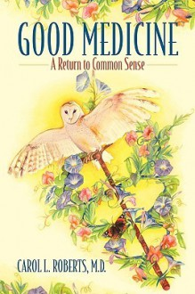 Good Medicine: A Return to Common Sense - Carol L. Roberts