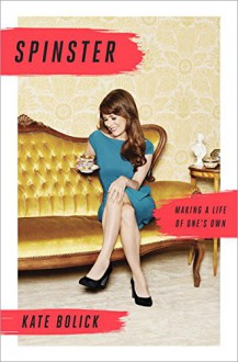 Spinster: Making a Life of One's Own - Kate Bolick