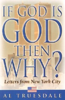 If God Is God...Then Why?: Letters from New York City - Al Truesdale