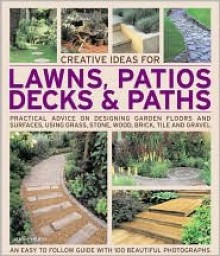 Creative Ideas for Lawns, Patios, Decks & Paths: Practical Advice on Designing Garden Floors and Surfaces, Using Grass, Stone, Wood, Brick, Tile and Gravel - Jenny Hendy