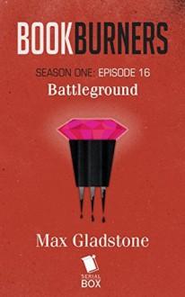 Bookburners: Battleground (Season 1, Episode 16) - Mur Lafferty, Max Gladstone, Margaret Dunlap, Brian Francis Slattery
