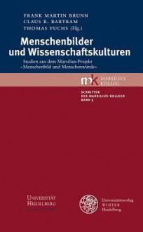 Menschenbilder Und Wissenschaftskulturen: Studien Aus Dem Marsilius-Projekt 'Menschenbild Und Menschenwurde' - Claus R Bartram, Frank Martin Brunn, Thomas Fuchs