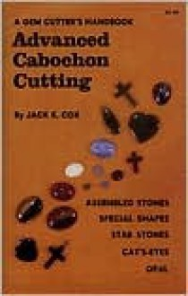 A Gem Cutter's Handbook: Advanced Cabochon Cutting - Jack R. Cox