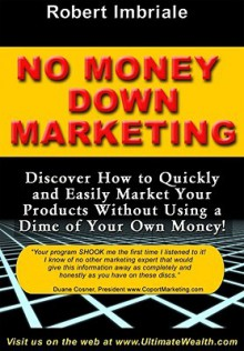 No Money Down Marketing: Discover How to Quickly and Easily Market Your Products Without Using a Dime of Your Own Money! - Robert Imbriale