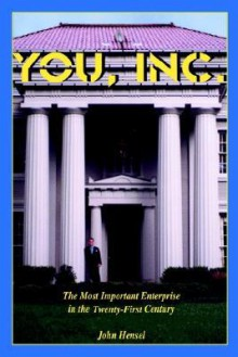 You, Inc.: The Most Important Enterprise in the Twenty-First Century - John Hensel
