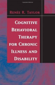 Cognitive Behavioral Therapy for Chronic Illness and Disability - Renee R. Taylor
