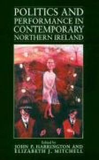Politics and Performance in Contemporary Northern Ireland - Elizabeth J. Mitchell