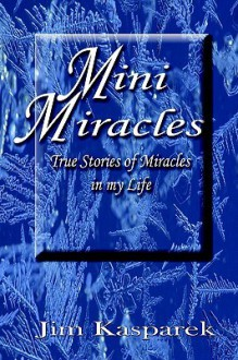 Mini Miracles: True Stories Of Miracles In My Life - Jim Kasparek