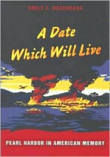 A Date Which Will Live: Pearl Harbor in American Memory - Emily S. Rosenberg