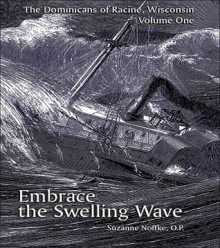 The Dominicans of Racine, Wisconsin: Volume One: Embrace the Swelling Wave - Suzanne Noffke